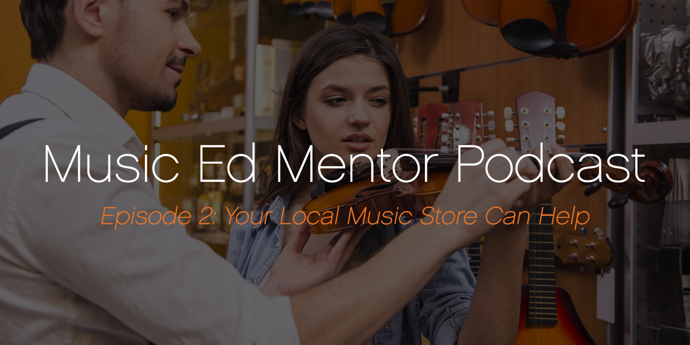 Music Ed Mentor Podcast #002: Your Local Music Store Can Help!