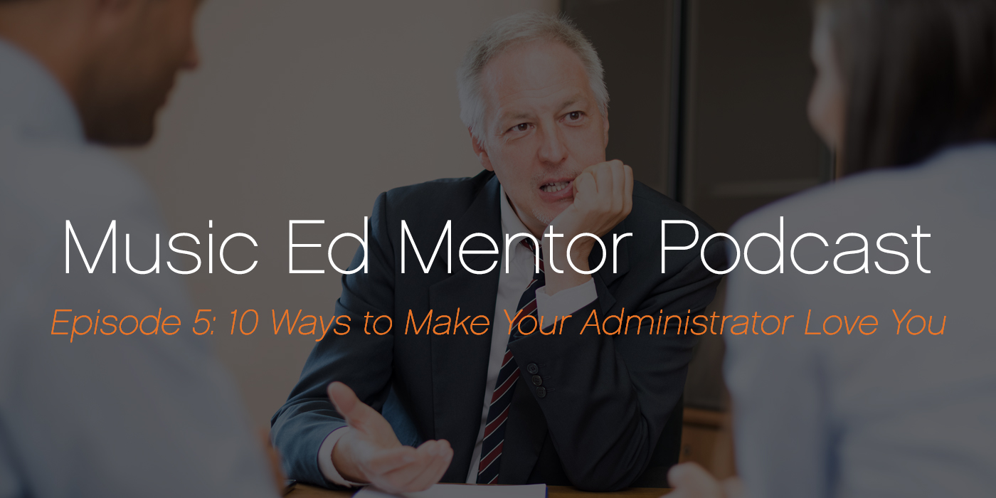 Music Ed Mentor Podcast #005: 10 Ways to Make Your Administrator Love You