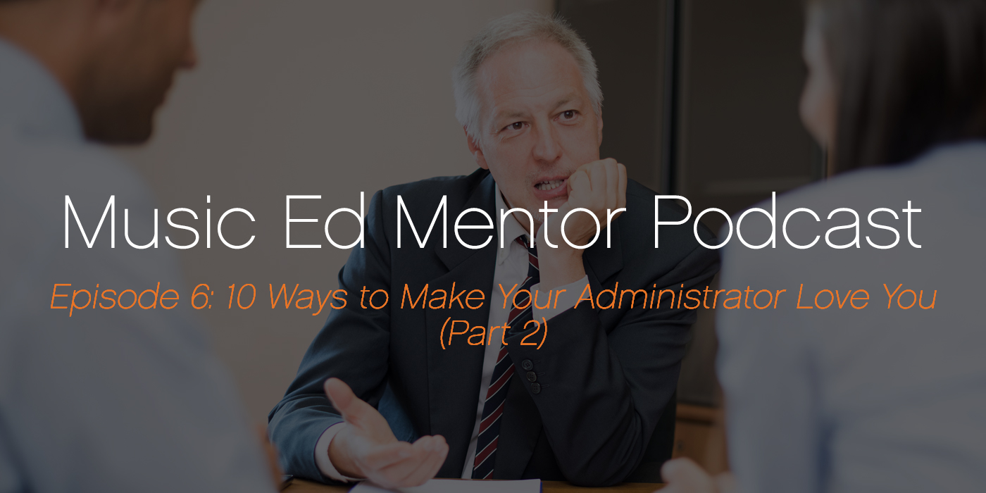 Music Ed Mentor Podcast #006: 10 Ways to Make Your Administrator Love You (Part 2)