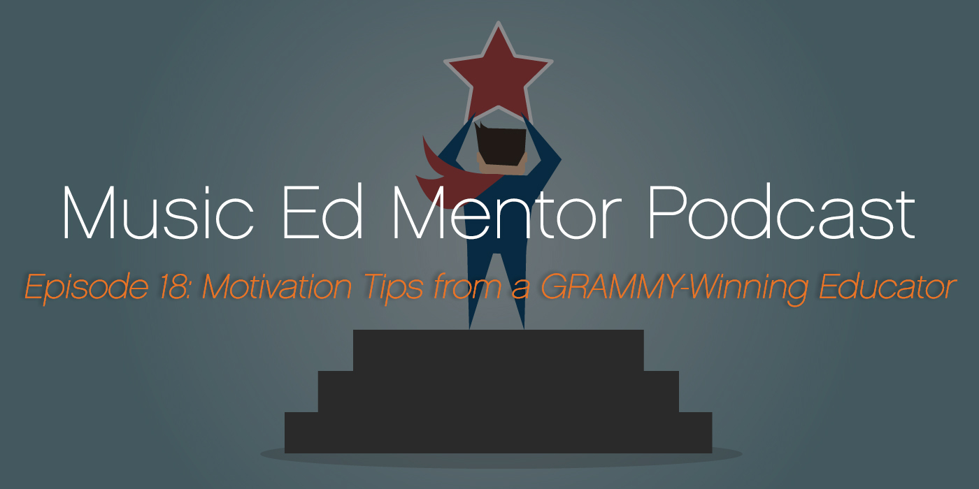 Music Ed Mentor Podcast #018: Motivation Tips from a GRAMMY-Winning Educator
