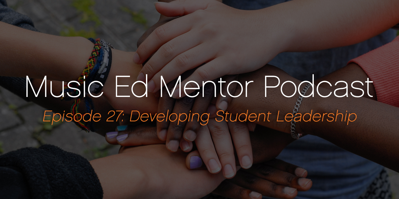 Music Ed Mentor Podcast #027: Developing Student Leadership