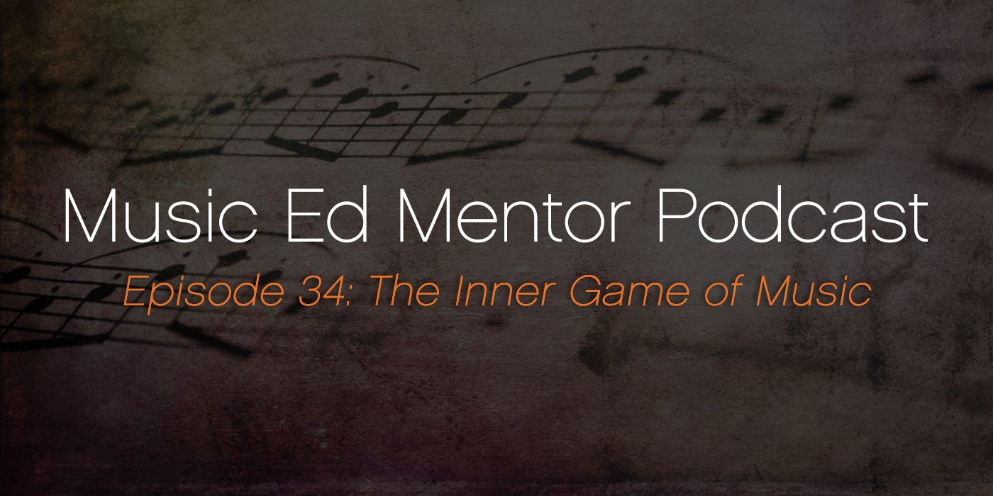 Music Ed Mentor Podcast #034: Playing the Inner Game of Music