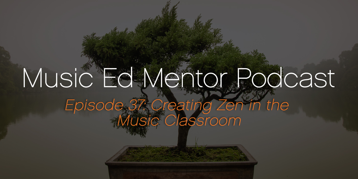 Music Ed Mentor Podcast #037: Creating Zen in the Music Classroom