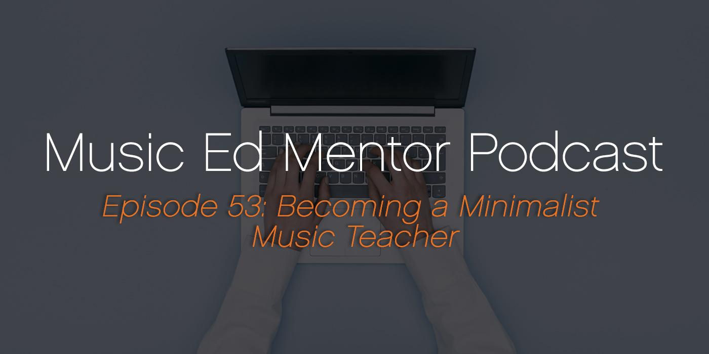 Music Ed Mentor Podcast #053: Becoming a Minimalist Music Teacher