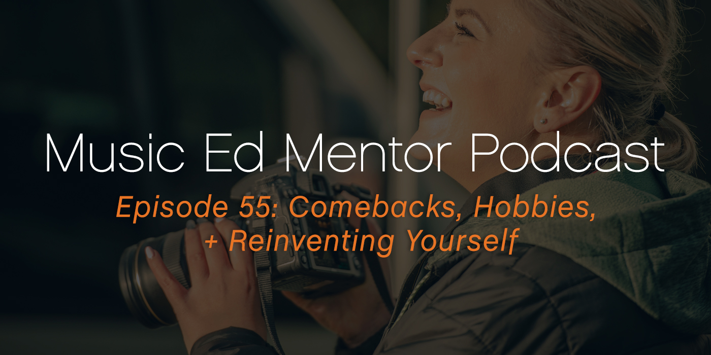 Music Ed Mentor Podcast #55: Comebacks, Hobbies, and Reinventing Yourself